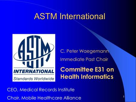 1 ASTM International C. Peter Waegemann Immediate Past Chair Committee E31 on Health Informatics CEO, Medical Records Institute Chair, Mobile Healthcare.
