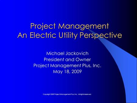 Project Management An Electric Utility Perspective Michael Jackovich President and Owner Project Management Plus, Inc. May 18, 2009 Copyright 2009 Project.