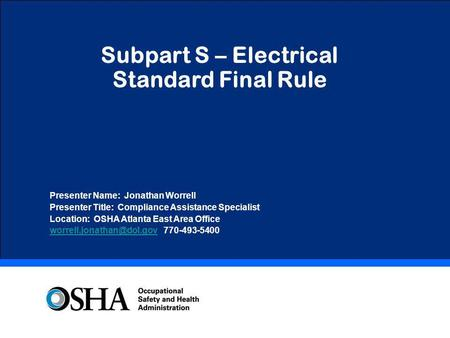 Subpart S – Electrical Standard Final Rule Presenter Name: Jonathan Worrell Presenter Title: Compliance Assistance Specialist Location: OSHA Atlanta East.