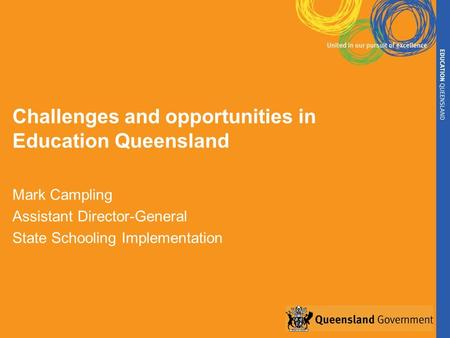 Challenges and opportunities in Education Queensland Mark Campling Assistant Director-General State Schooling Implementation.