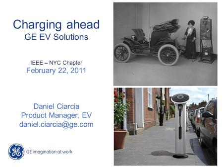Charging ahead GE EV Solutions IEEE – NYC Chapter February 22, 2011 Daniel Ciarcia Product Manager, EV