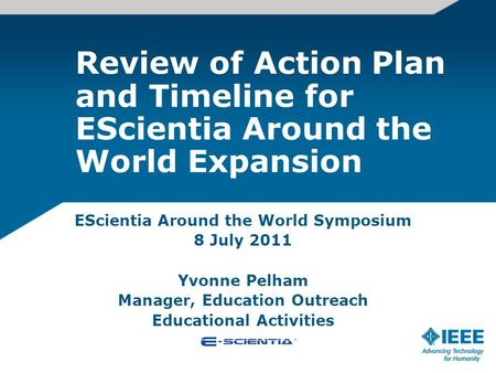 Review of Action Plan and Timeline for EScientia Around the World Expansion EScientia Around the World Symposium 8 July 2011 Yvonne Pelham Manager, Education.
