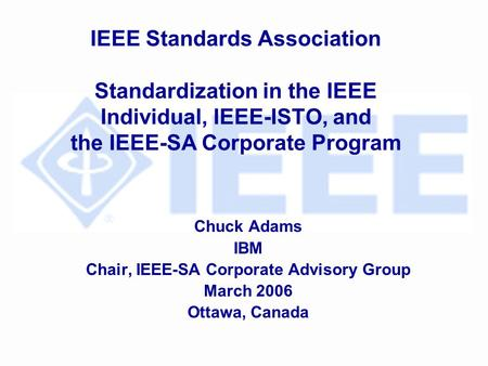 IEEE Standards Association Standardization in the IEEE Individual, IEEE-ISTO, and the IEEE-SA Corporate Program Chuck Adams IBM Chair, IEEE-SA Corporate.