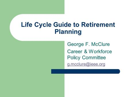 Life Cycle Guide to Retirement Planning George F. McClure Career & Workforce Policy Committee
