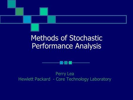 Methods of Stochastic Performance Analysis Perry Lea Hewlett Packard - Core Technology Laboratory.