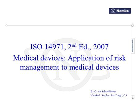 ISO 14971, 2 nd Ed., 2007 Medical devices: Application of risk management to medical devices By Grant Schmidbauer Nemko USA, Inc. San Diego, CA.