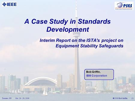 2009 Bob Griffin (1) Toronto, ONOct. 26 - 28, 2009 A Case Study in Standards Development Interim Report on the ISTA's project on Equipment Stability Safeguards.