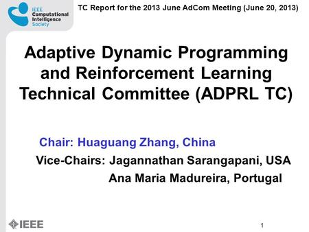1 TC Report for the 2013 June AdCom Meeting (June 20, 2013) Adaptive Dynamic Programming and Reinforcement Learning Technical Committee (ADPRL TC) Chair: