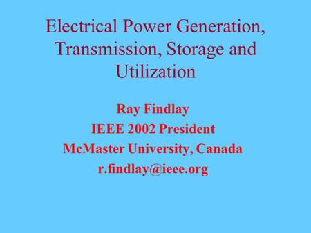 Electrical Power Generation, Transmission, Storage and Utilization Ray Findlay IEEE 2002 President McMaster University, Canada