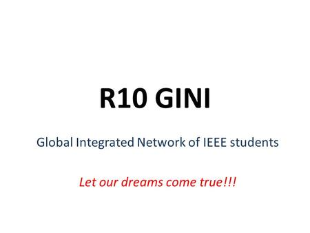 R10 GINI Global Integrated Network of IEEE students Let our dreams come true!!!
