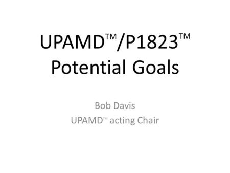 UPAMD TM /P1823 TM Potential Goals Bob Davis UPAMD TM acting Chair.