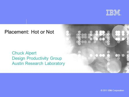 © 2011 IBM Corporation Placement: Hot or Not Chuck Alpert Design Productivity Group Austin Research Laboratory.