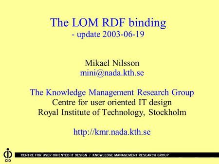 The LOM RDF binding - update 2003-06-19 Mikael Nilsson The Knowledge Management Research Group Centre for user oriented IT design Royal.