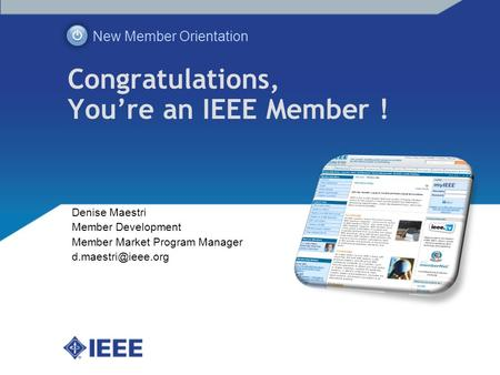 Congratulations, Youre an IEEE Member ! New Member Orientation Denise Maestri Member Development Member Market Program Manager