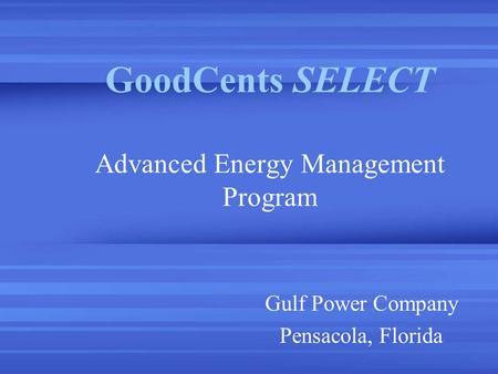 GoodCents SELECT Advanced Energy Management Program Gulf Power Company Pensacola, Florida.