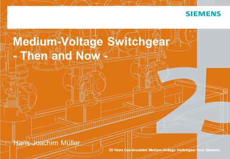 25 Years Gas-Insulated Medium-Voltage Switchgear from Siemens Medium-Voltage Switchgear - Then and Now - Hans-Joachim Müller.