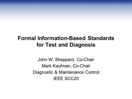 Formal Information-Based Standards for Test and Diagnosis John W. Sheppard, Co-Chair Mark Kaufman, Co-Chair Diagnostic & Maintenance Control IEEE SCC20.