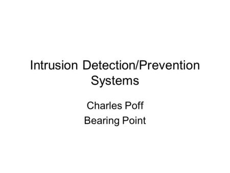 Intrusion Detection/Prevention Systems Charles Poff Bearing Point.