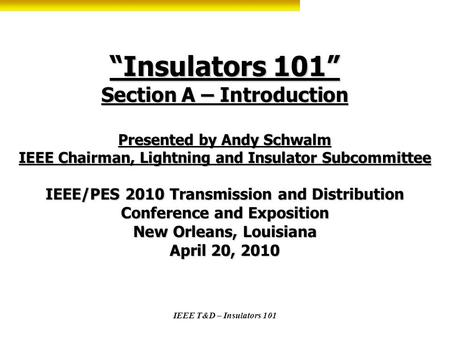 IEEE T&D – Insulators 101 Insulators 101 Section A – Introduction Presented by Andy Schwalm IEEE Chairman, Lightning and Insulator Subcommittee IEEE/PES.