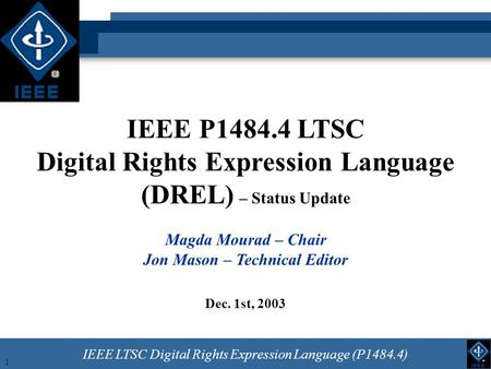IEEE LTSC Digital Rights Expression Language (P1484.4) 1 IEEE P1484.4 LTSC Digital Rights Expression Language (DREL) – Status Update Magda Mourad – Chair.