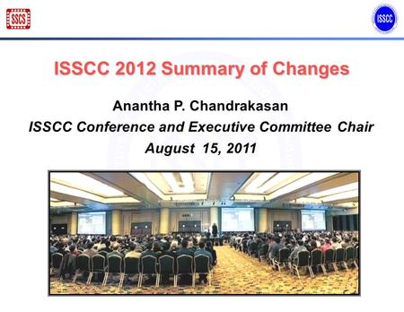 ISSCC 2012 Summary of Changes Anantha P. Chandrakasan ISSCC Conference and Executive Committee Chair August 15, 2011.