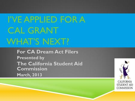 IVE APPLIED FOR A CAL GRANT WHATS NEXT? For CA Dream Act Filers Presented by The California Student Aid Commission March, 2013.