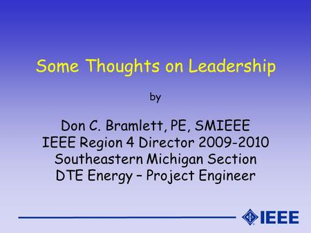 Some Thoughts on Leadership by Don C. Bramlett, PE, SMIEEE IEEE Region 4 Director 2009-2010 Southeastern Michigan Section DTE Energy – Project Engineer.