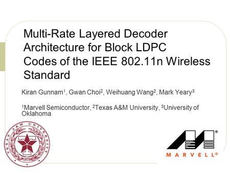 Multi-Rate Layered Decoder Architecture for Block LDPC Codes of the IEEE 802.11n Wireless Standard Kiran Gunnam 1, Gwan Choi 2, Weihuang Wang 2, Mark Yeary.