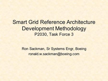 Smart Grid Reference Architecture Development Methodology P2030, Task Force 3 Ron Sackman, Sr Systems Engr, Boeing