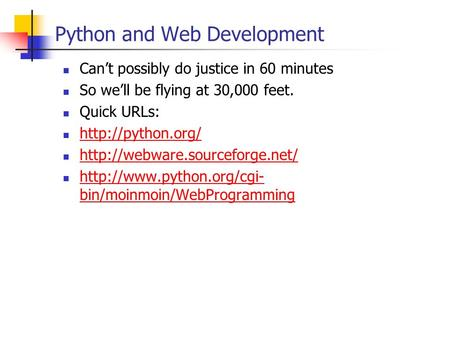 Python and Web Development Cant possibly do justice in 60 minutes So well be flying at 30,000 feet. Quick URLs: