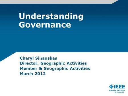 Understanding Governance Cheryl Sinauskas Director, Geographic Activities Member & Geographic Activities March 2012.