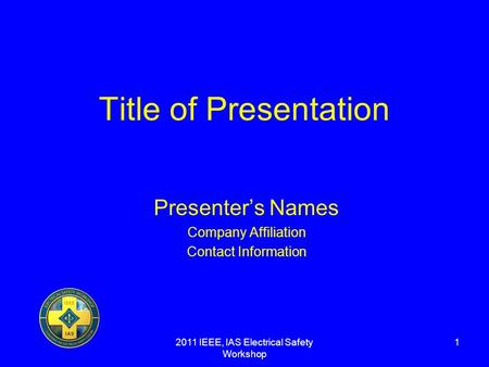 2011 IEEE, IAS Electrical Safety Workshop 1 Title of Presentation Presenters Names Company Affiliation Contact Information.