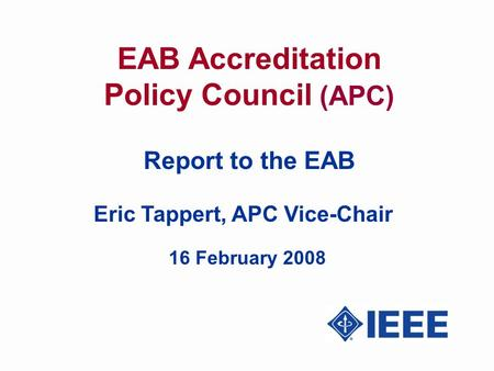 EAB Accreditation Policy Council (APC) Report to the EAB Eric Tappert, APC Vice-Chair 16 February 2008.
