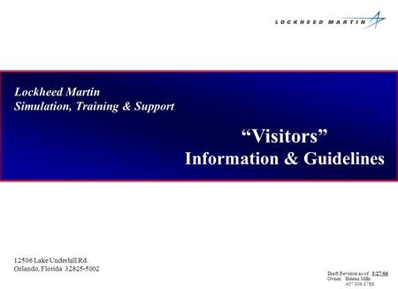 Lockheed Martin Simulation, Training & Support Visitors Information & Guidelines 12506 Lake Underhill Rd. Orlando, Florida 32825-5002 Draft Revision as.