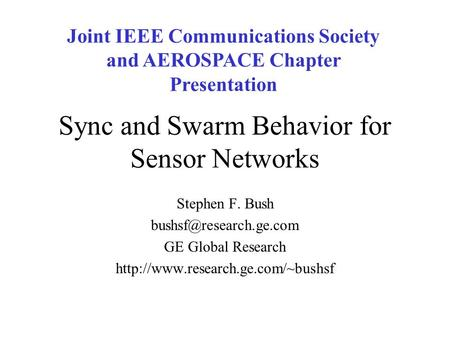 Sync and Swarm Behavior for Sensor Networks Stephen F. Bush GE Global Research  Joint IEEE Communications.