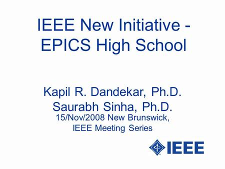 IEEE New Initiative - EPICS High School Kapil R. Dandekar, Ph.D. Saurabh Sinha, Ph.D. 15/Nov/2008 New Brunswick, IEEE Meeting Series.