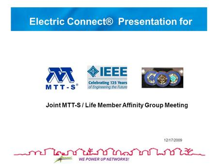 WE POWER UP NETWORKS! Electric Connect® Presentation for 12/17/2009 Joint MTT-S / Life Member Affinity Group Meeting.