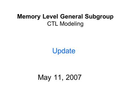 Memory Level General Subgroup CTL Modeling May 11, 2007 Confidential Update.