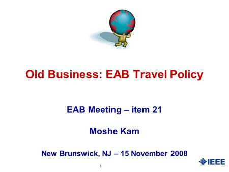 1 Old Business: EAB Travel Policy EAB Meeting – item 21 Moshe Kam New Brunswick, NJ – 15 November 2008.