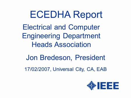ECEDHA Report Jon Bredeson, President Electrical and Computer Engineering Department Heads Association 17/02/2007, Universal City, CA, EAB.