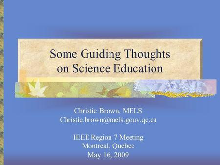 Some Guiding Thoughts on Science Education Christie Brown, MELS IEEE Region 7 Meeting Montreal, Quebec May 16, 2009.