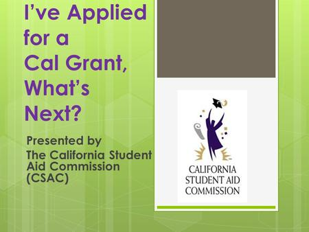 Ive Applied for a Cal Grant, Whats Next? Presented by The California Student Aid Commission (CSAC)