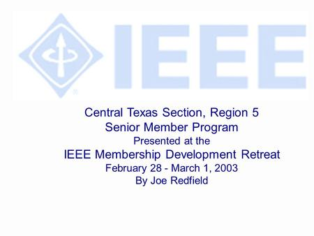 Central Texas Section, Region 5 Senior Member Program Presented at the IEEE Membership Development Retreat February 28 - March 1, 2003 By Joe Redfield.