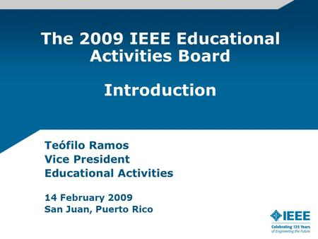 The 2009 IEEE Educational Activities Board Introduction Teófilo Ramos Vice President Educational Activities 14 February 2009 San Juan, Puerto Rico.