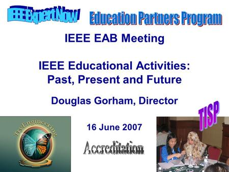 IEEE EAB Meeting IEEE Educational Activities: Past, Present and Future Douglas Gorham, Director 16 June 2007.