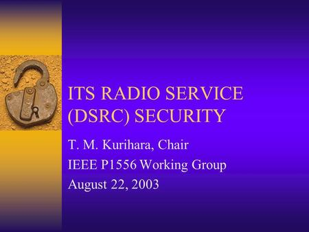 ITS RADIO SERVICE (DSRC) SECURITY T. M. Kurihara, Chair IEEE P1556 Working Group August 22, 2003.