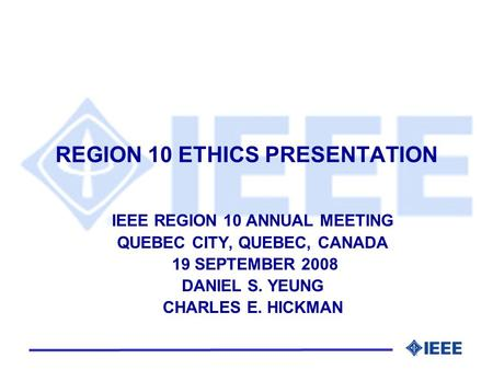 REGION 10 ETHICS PRESENTATION IEEE REGION 10 ANNUAL MEETING QUEBEC CITY, QUEBEC, CANADA 19 SEPTEMBER 2008 DANIEL S. YEUNG CHARLES E. HICKMAN.