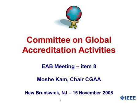 1 Committee on Global Accreditation Activities EAB Meeting – item 8 Moshe Kam, Chair CGAA New Brunswick, NJ – 15 November 2008.