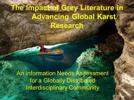 The Impact of Grey Literature in Advancing Global Karst Research An Information Needs Assessment for a Globally Distributed Interdisciplinary Community.