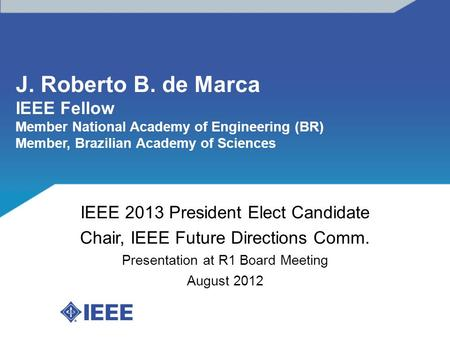 J. Roberto B. de Marca IEEE Fellow Member National Academy of Engineering (BR) Member, Brazilian Academy of Sciences IEEE 2013 President Elect Candidate.